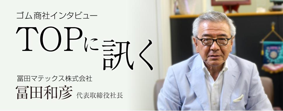 ゴム商社インタビュ_TOPに訊く-冨田マテックス